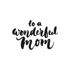 To a wonderful Mom - hand drawn lettering phrase for Mother's Day isolated on the white background. Fun brush ink inscription for photo overlays, greeting card or t-shirt print, poster design.