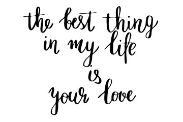 The best thing in my life is your love. Handwritten black text isolated on white background, vector. Each word is on the separate layer