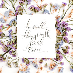 "Inspirational quote ""Do small things with great love"" written in calligraphic style on paper with blue and purple dried flowers on white background. Flat lay, top view"