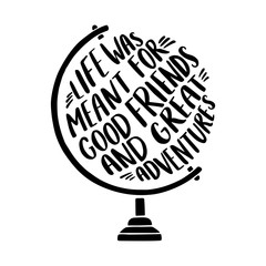 "Hand drawn inspirational illustration with tglobe and ""Life was meant for good friends and great adventures"" lettering."