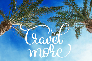 Two palm treetops against a sunny sky and Travel more text. Calligraphy lettering hand draw