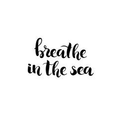 Breathe in the Sea - hand drawn lettering, ink black phrase isolated on white background. Vector illustration.