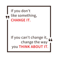 If you don't like something, change it. If you can't change it, change the way you think about it. Inspirational saying. Motivational quote. Creative vector typography concept design illustration