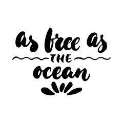 As free as the ocean - hand drawn lettering quote isolated on the white background. Fun brush ink inscription for photo overlays, greeting card or t-shirt print, poster design.