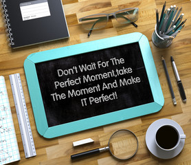 Don't Wait For The Perfect Moment,take The Moment And Make IT Perfect on Small Chalkboard. Small Chalkboard with Don't Wait For The Perfect Moment,take The Moment And Make IT Perfect. 3d Rendering.