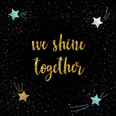 We shine together. Handwritten romantic quote lettering