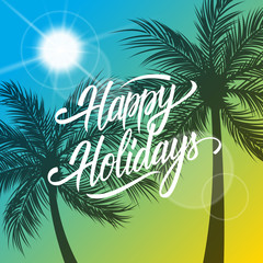 Happy Holidays greeting card. Summertime background with hand drawn lettering text design and palm trees silhouette. Creative template for holiday greetings. Vector illustration.