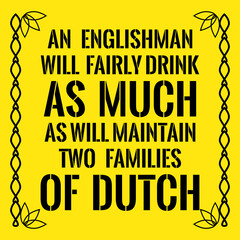 Motivational quote. An Englishman will fairly drink as much As will maintain two families of Dutch.