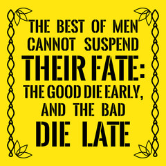 Motivational quote. The best of men cannot suspend their fate: The good die early, and the bad die late.