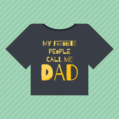 """Happy fathers day card design. T-shirt with an inscription """"my favorite people call me dad """""""