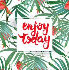 Enjoy today lettering card. Colorful spring-summer design with red tropical flowers and palm leaves. Jungle plants. Exotic seamless pattern on a background. Botanical composition.
