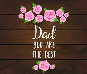 Father's day greeting card with abstract pink roses, lettering on dark wooden planks background . Vector illustration. Dad you are the best design for greeting card, invitation, holiday banners.