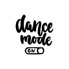 Dance mode on - hand drawn dancing lettering quote isolated on the white background. Fun brush ink inscription for photo overlays, greeting card or t-shirt print, poster design.