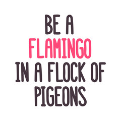 "The inspirational quote: ""Be a flamingo in a flock of pigeons "" on a white background. It can be used for card, mug, brochures, poster, t-shirts, phone case etc. Vector Image."