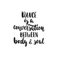 Dance is a conversation between body and soul - hand drawn dancing lettering quote isolated on the white background. Fun brush ink for photo overlays, greeting card or t-shirt print, poster design.