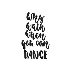 Why walk when you can dance - hand drawn dancing lettering quote isolated on the white background. Fun brush ink inscription for photo overlays, greeting card or t-shirt print, poster design.