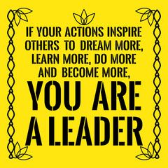 Motivational quote. If your actions inspire others to dream more, learn more, do more and become more, you are a leader.