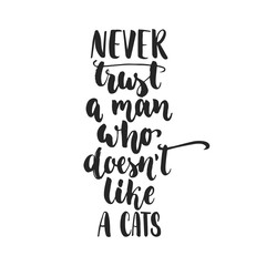 Never trust a man who doesn't like a cats - hand drawn dancing lettering quote isolated on the white background. Fun brush ink inscription for photo overlays, greeting card or print, poster design.