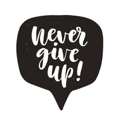 Never give up. Motivational hand written lettering quote in speech bubble