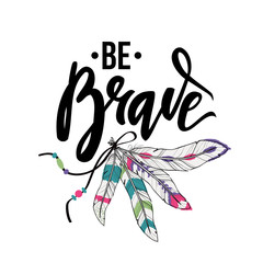 "Vector illustration with inspirational quote lettering ""Be Brave"" and feathers. Stylish boho design."