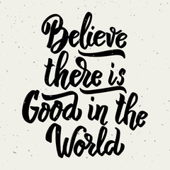 Believe there is good in the world. Hand drawn lettering phrase isolated on white background.