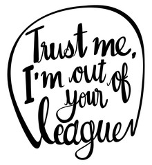 English phrase for trust me i'm out of your league
