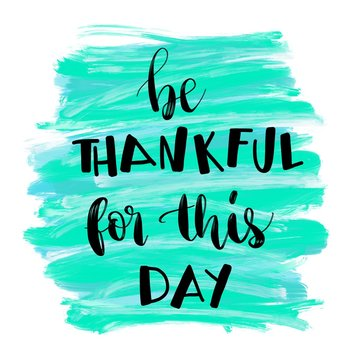 Be thankful for this day inspirational message on painted background