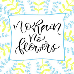 No rain no flowers. Handwritten positive quote to printable home decoration, greeting card, t-shirt design. Calligraphy vector illustration.