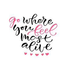 Go where you feel most alive. Handwritten positive quote to printable home decoration, greeting card, t-shirt design. Calligraphy vector illustration.