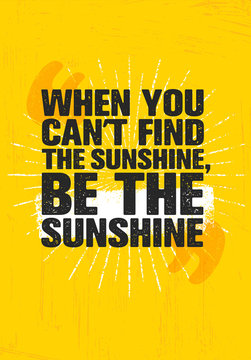 When You Cant Find Sunshine, Be The Sunshine. Inspiring Creative Motivation Quote Poster Template. Vector