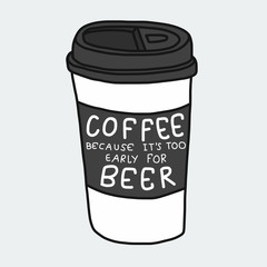 Coffee because it's too early for beer word and take away cup cartoon vector illustration