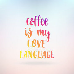 Coffee is my love language. Inspirational quote about life, positive phrase. Modern calligraphy text. Hand lettering design element. Ink brush calligraphy.