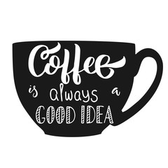 Hand lettering Coffee is always a good idea with cup silhouette illustration, isolated on white background. Vector holiday design.