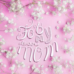 Mothers day greeting card with For my dear mom lettering and lovely little white Gypsophila flowers on pastel pink background, square