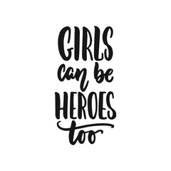 Girls can be heroes too - hand drawn lettering phrase about feminism isolated on the white background. Fun brush ink inscription for photo overlays, greeting card or print, poster design.