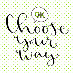 Choose your way. Handwritten greeting card design. Printable quote template. Calligraphic vector illustration.