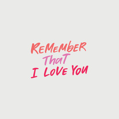 Hand drawn lettering card. The inscription: remember that I love you. Perfect design for greeting cards, posters, T-shirts, banners, print invitations.