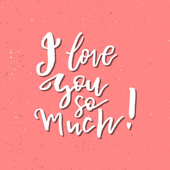 I Love You So Much - Inspirational Valentines day romantic handwritten quote. Good for greetings, posters, t-shirt, prints, cards, banners.  Vector Lettering. Typographic element for your design