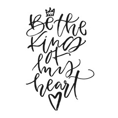 Be the king of my heart. Hand written calligraphic phrase. Hand drawn vector illustration, greeting card, design, logo. Black and white brush pen writing.