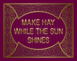 Make hay while the sun shines. English saying. Golden phrase letters in ornate frame.
