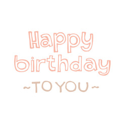 Happy birthday - hand drawn lettering. Best wishes