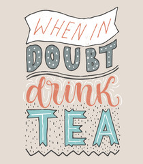 When in doubt-drink tea. Vector card with hand drawn unique typography design element for greeting cards, prints and posters. Handwritten lettering.