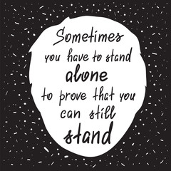 Sometimes you have to stand alone to prove that you can still stand - handwritten motivational quote. Print for poster, t-shirt, bags, postcard, sticker. Simple slogan, modern and stylish vector