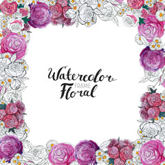 Watercolor Floral Background. Hand painted border of flowers. Good for invitations and greeting cards. Square Frame of roses isolated on white and brush lettering. Spring blossom.