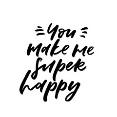 You make me super happy. Valentine's Day calligraphy phrases. Hand drawn romantic postcard. Modern romantic lettering. Isolated on white background.