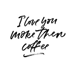 I love you more then coffee. Valentine's Day calligraphy phrases. Hand drawn romantic postcard. Modern romantic lettering. Isolated on white background.
