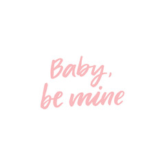 Hand drawn lettering card. The inscription: baby, be mine. Perfect design for greeting cards, posters, T-shirts, banners, print invitations.