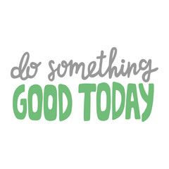 Hand drawn lettering quote - Do something good today. Modern calligraphy for photo overlay, cards, t-shirts, posters, mugs, etc. Pastel colors