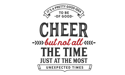 It's a pretty good idea to be of good cheer but not all the time. Just at the most unexpected times.