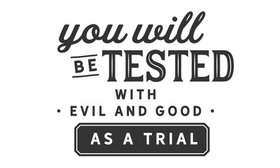 you will be tested with evil and good as a trial